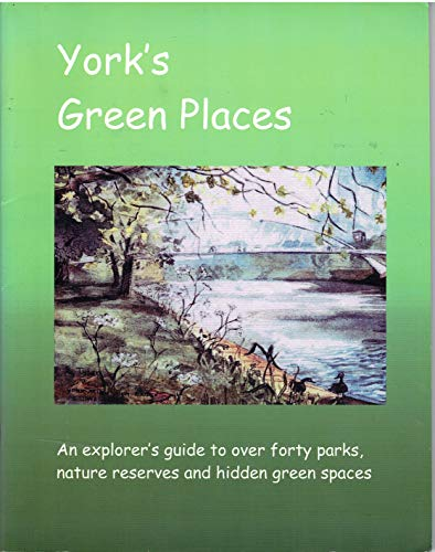 York's Green Places: An Explorers Guide to Over Forty Parks, Nature Reserves and Hidden Green Spaces by Dave Meigh