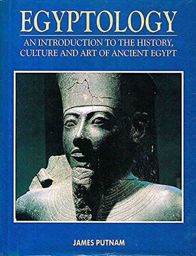 Egyptology : An Introduction To The History, Culture And Art Of Ancient Egypt By James Putnam