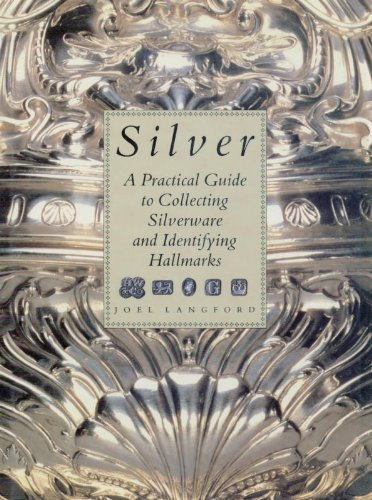Silver: A Practical Guide to Collecting Silverware and Identifying Hallmarks By Joel Langford