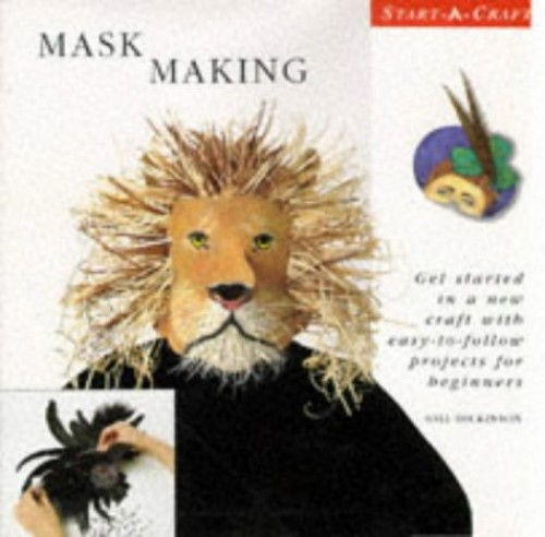Mask Making: Get Started in a New Craft with Easy-to-follow Projects for Beginners by Gill Dickinson