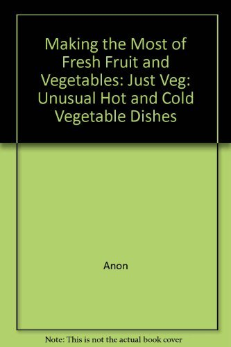 Making the Most of Fresh Fruit and Vegetables: Just Veg: Unusual Hot and Cold Vegetable Dishes By Anon