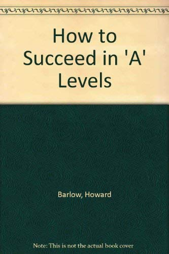 How to Succeed in 'A' Levels By Howard Barlow