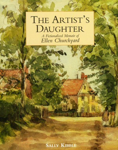 Artist's Daughter, The: a Fictionalised Memoir of Ellen Churchyard By Sally Kibble