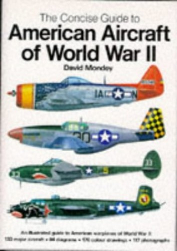 The Concise Guide to American Aircraft of World War II: An Illustrated Guide to American Warplanes of World War II By David Mondey