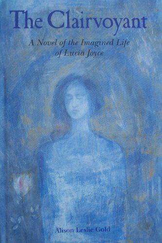 The Clairvoyant, The: A Novel of the Imagined Life of Lucia Joyce By Alison Leslie Gold