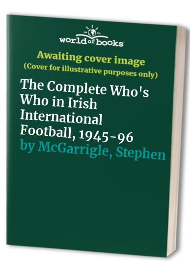 The Complete Who's Who in Irish International Football, 1945-96 By Stephen McGarrigle