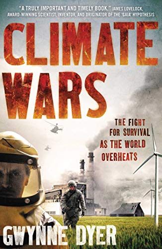 Climate Wars: The Fight for Survival as the World Overheats By Gwynne Dyer