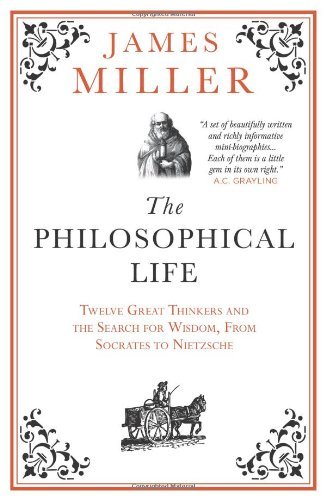The Philosophical Life: Twelve Great Thinkers and the Search for Wisdom, from Socrates to Nietzsche by James Miller