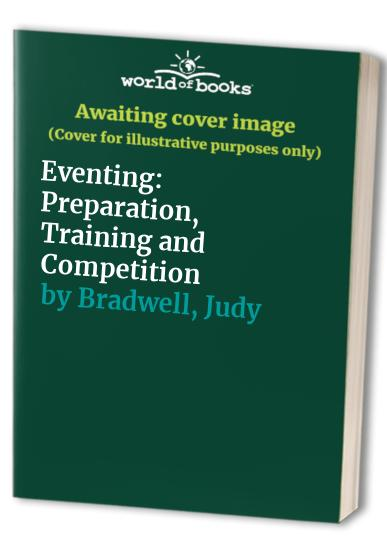 Eventing: Preparation, Training and Competition by Judy Bradwell