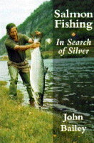 Salmon Fishing: in Search of Silver By John Bailey