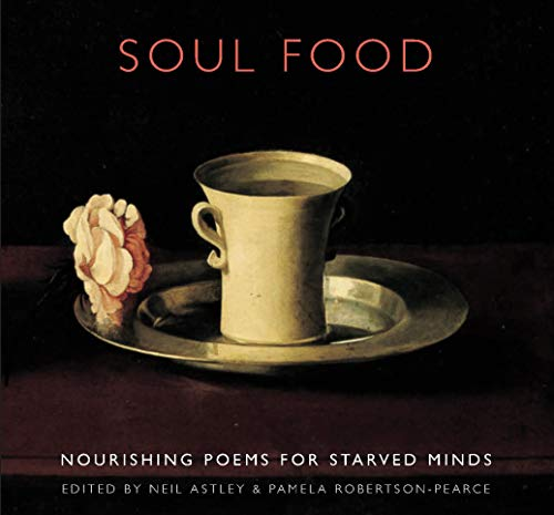 Soul Food: Nourishing Poems for Starved Minds Edited by Neil Astley