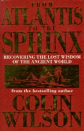 From Atlantis to the Sphinx: Recovering the Lost Wisdom of the Ancient World by Colin Wilson