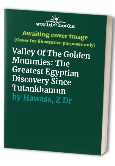 Valley of the Golden Mummies: The Greatest Egyptian Discovery Since Tutankhamun by Zahi A. Hawass