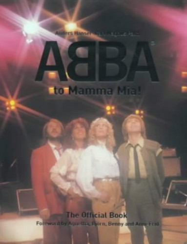 From Abba to Mamma Mia!: The Official Book By Anders Hanser