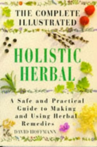 The Complete Illustrated Holistic Herbal: Safe and Practical Guide to Making and Using Herbal Remedies by David Hoffmann