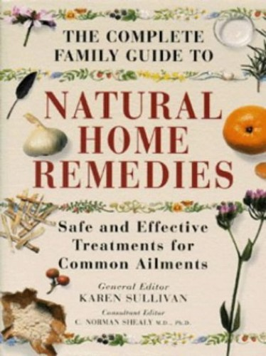 The Complete Family Guide to Natural Home Remedies By Karen Sullivan