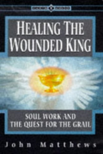 Healing the Wounded King: Soul Work and the Quest for the Grail by John Matthews