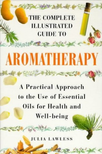 The Complete Illustrated Guide to Aromatherapy: Practical Approach to the Use of Essential Oils for Health and Well-being by Julia Lawless