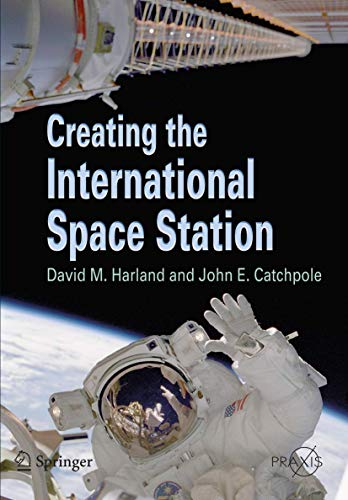 Creating the International Space Station (Springer Praxis Books / Space Exploration) By David M. Harland