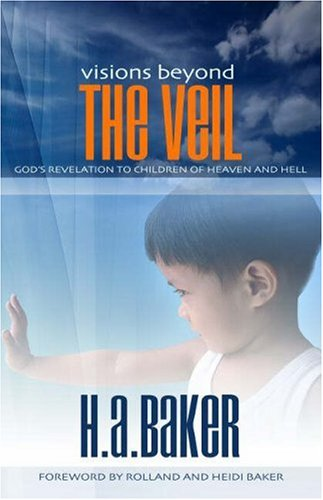 Visions Beyond the Veil: God's Revelation to Children of Heaven and Hell by H.A. Baker