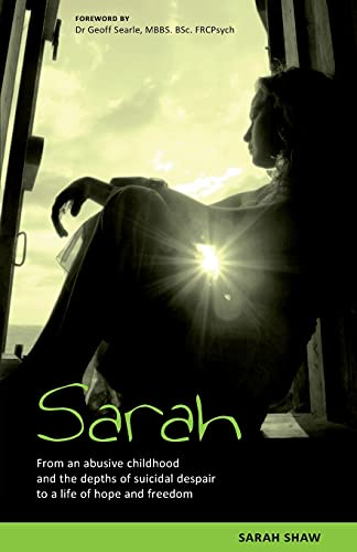Sarah: From an Abusive Childhood and the Depths of Suicidal Despair to a Life of Hope and Freedom by Sarah Shaw