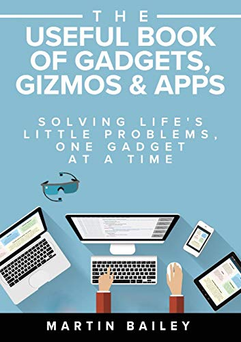 The Useful Book of Gadgets, Gizmos & Apps: Solving Life's Little Problems, One Gadget at a Time by Martin Bailey
