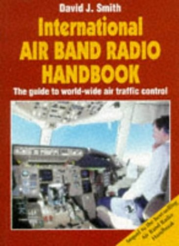 International Air Band Radio Handbook: Guide to World-wide Air Traffic Control by David J. Smith