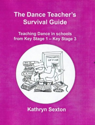 The Dance Teacher's Survival Guide: Teaching Dance in Schools from Key Stage 1-key Stage 3 by Kathryn Sexton