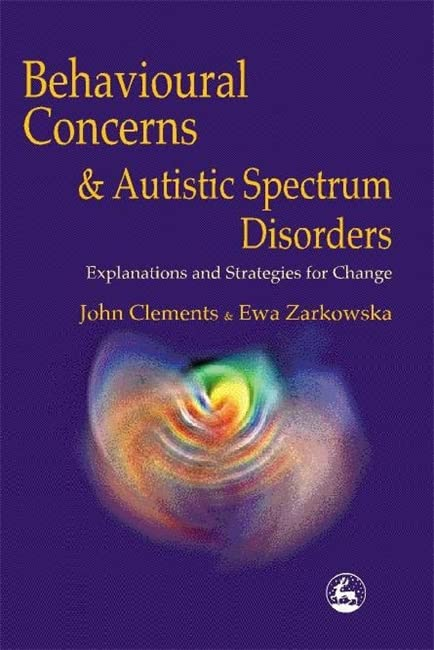 Behavioural Concerns and Autistic Spectrum Disorders: Explanations and Strategies for Change By John Clements