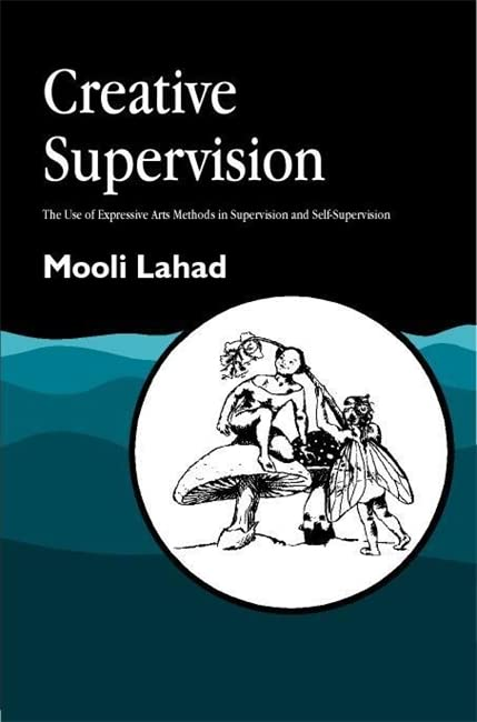 Creative Supervision: The Use of Expressive Arts Methods in Supervision and Self-Supervision by Mooli Lahad