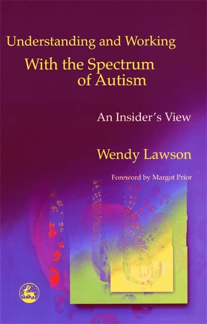 Understanding and Working with the Spectrum of Autism: An Insider's View By Wendy Lawson