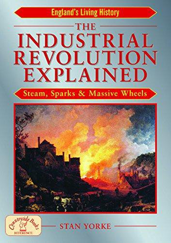 The Industrial Revolution Explained: Steam, Sparks and Massive Wheels by Stan Yorke