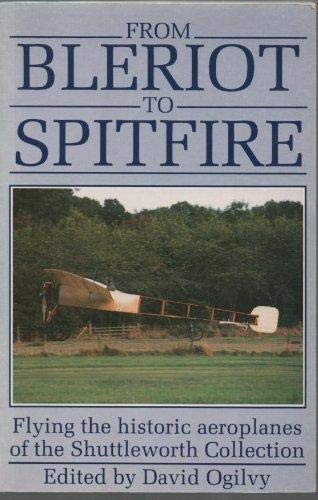 From Bleriot to Spitfire: Flying the Historic Aeroplanes of the Shuttleworth Collection By Edited by David Ogilvy