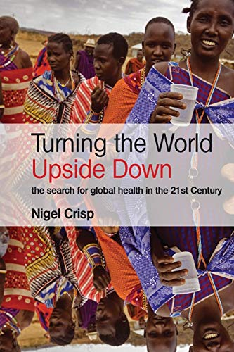 Turning the World Upside Down: The search for global health in the 21st Century By Arthur H. Crisp