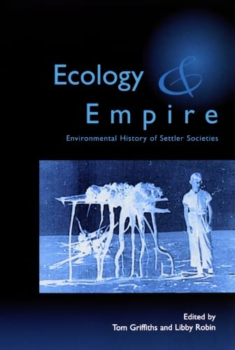 Ecology and Empire: Environmental History of Settler Societies By Edited by Tom Griffiths