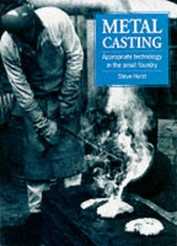 Metal Casting: Appropriate technology in the small foundry By Steve Hurst