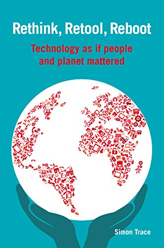 Rethink, Retool, Reboot: Technology as If People and Planet Mattered by Simon Trace