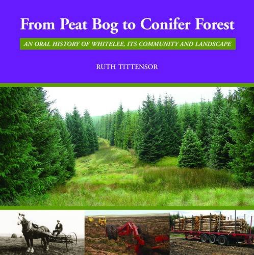 From Peat Bog to Conifer Forest: An Oral History of Whitelee, Its Community and Landscape By Ruth M. Tittensor