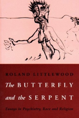 The Butterfly and the Serpent: Essays in Psychiatry, Race and Religion By Roland Littlewood