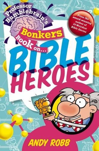 Professor Bumblebrain's Bonkers Book on Bible Heroes by Andy Robb