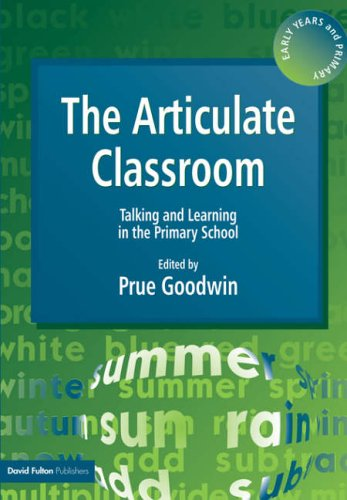 The Articulate Classroom By Prue Goodwin (Freelance lecturer to education professionals)