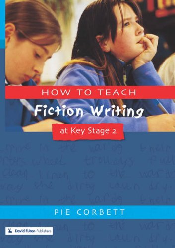 How to Teach Fiction Writing at Key Stage 2 By Pie Corbett (Freelance writer, poet and educational consultant, UK)