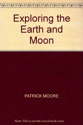 Exploring the Earth and Moon by Patrick Moore