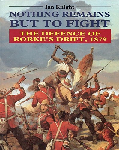 Nothing Remains But to Fight: Defence of Rorke's Drift, 1879 By Ian Knight