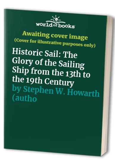 Historic Sail: The Glory of the Sailing Ship from the 13th to the 19th Century By Stephen Howarth