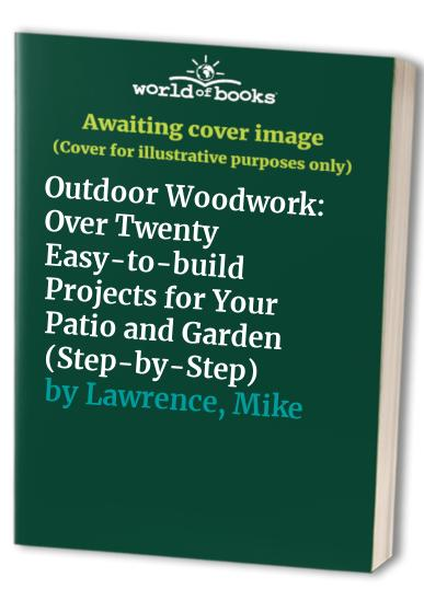 Outdoor Woodwork: Over Twenty Easy-to-build Projects for Your Patio and Garden by Mike Lawrence
