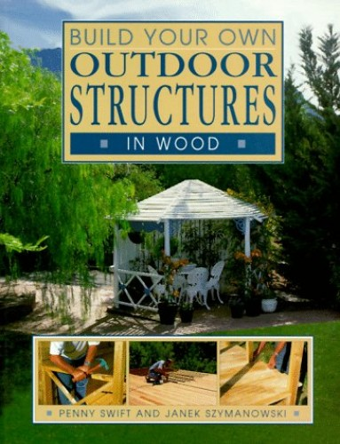 Build Your Own Outdoor Structures in Wood by Penny Swift