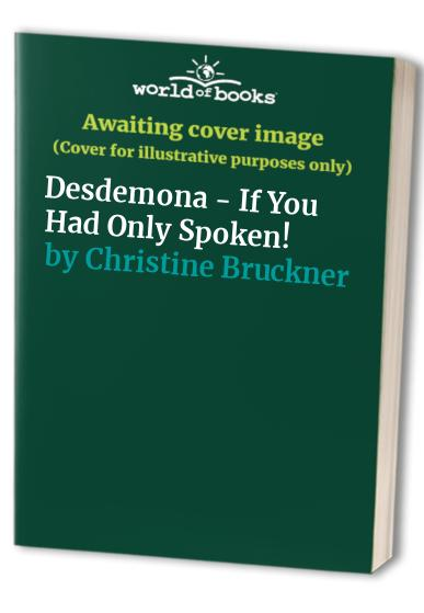 Desdemona -  If You Had Only Spoken! By Christine Bruckner