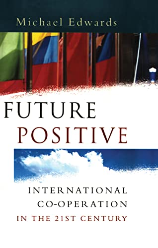 Future Positive: International Co-operation in the 21st Century by Edited by Michael Edwards