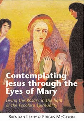 Contemplating Jesus Through the Eyes of Mary By Brendan Leahy